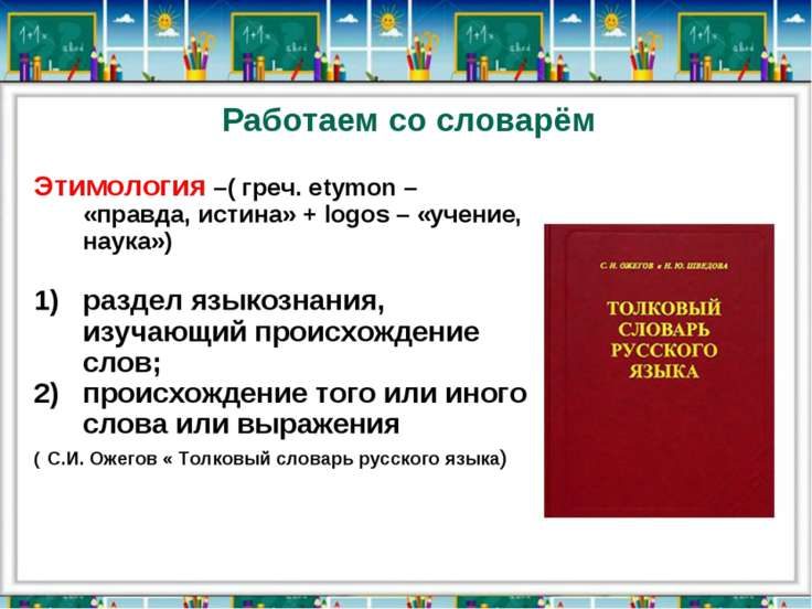 Работаем со словарём Этимология –( греч. еtymon – «правда, истина» + logos – ...