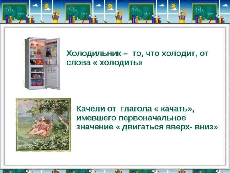 Холодильник – то, что холодит, от слова « холодить» Качели от глагола « качат...