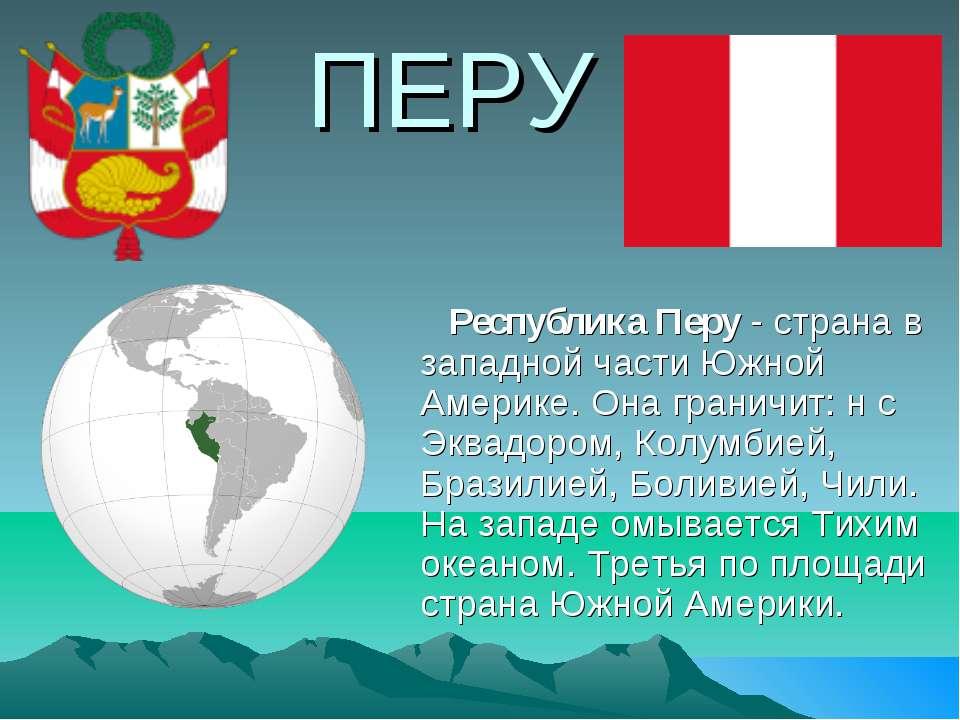 ПЕРУ Республика Перу - страна в западной части Южной Америке. Она граничит: н...