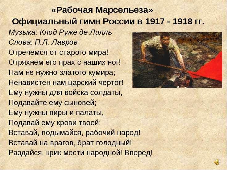 «Рабочая Марсельеза» Официальный гимн России в 1917 - 1918 гг. Музыка: Клод ...
