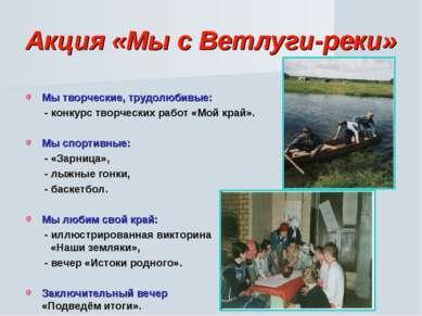 Акция «Мы с Ветлуги-реки» Мы творческие, трудолюбивые: - конкурс творческих р...