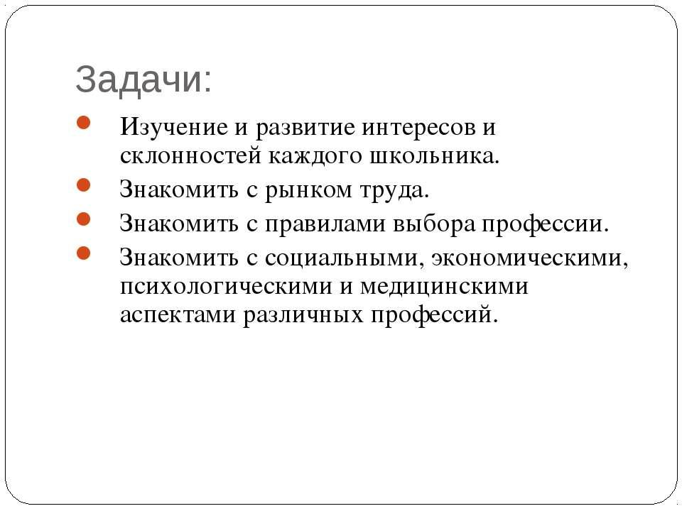 Задачи: Изучение и развитие интересов и склонностей каждого школьника. Знаком...
