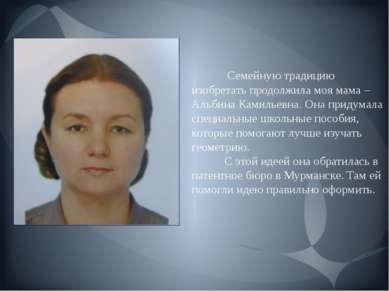Семейную традицию изобретать продолжила моя мама – Альбина Камильевна. Она пр...