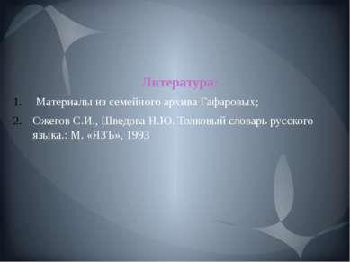 Литература: Материалы из семейного архива Гафаровых; Ожегов С.И., Шведова Н.Ю...