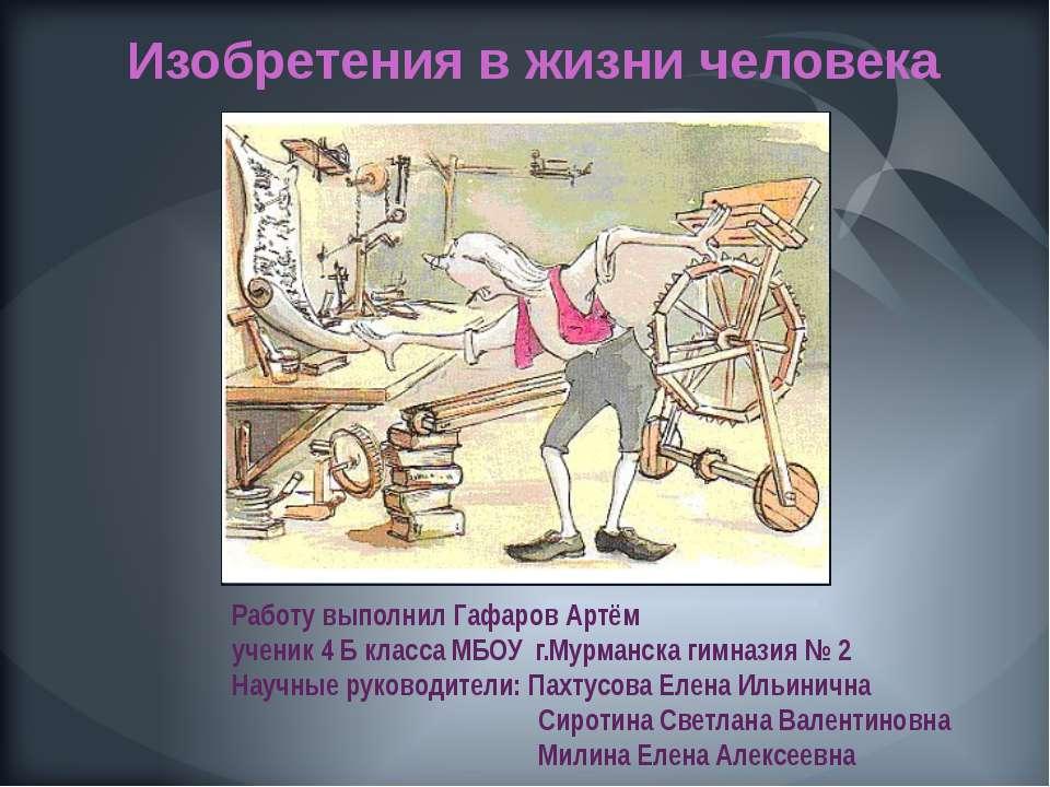 Изобретения в жизни человека Работу выполнил Гафаров Артём ученик 4 Б класса ...