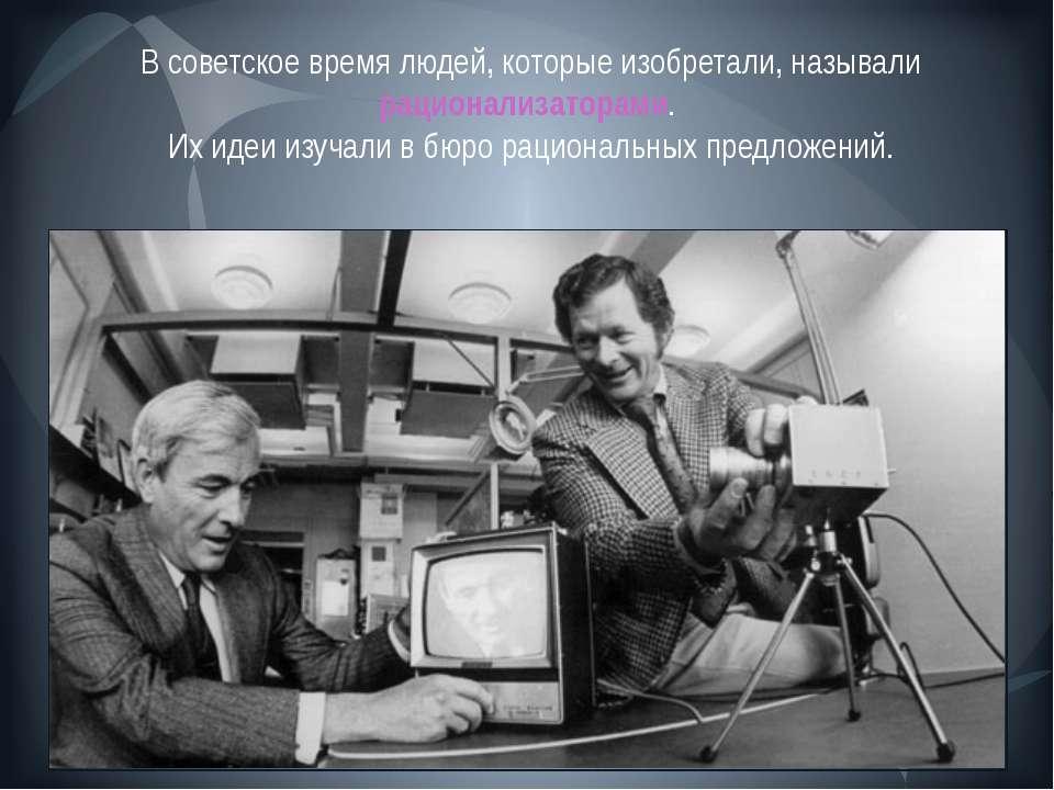 В советское время людей, которые изобретали, называли рационализаторами. Их и...