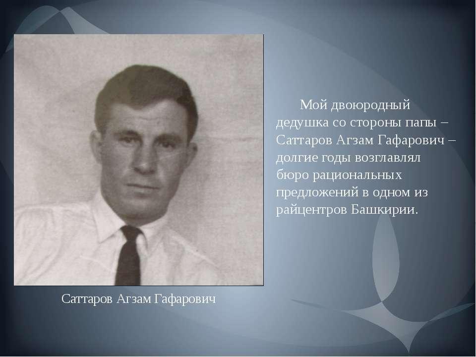 Мой двоюродный дедушка со стороны папы – Саттаров Агзам Гафарович – долгие го...