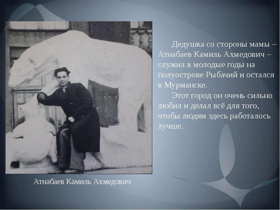 Дедушка со стороны мамы – Атнабаев Камиль Ахмедович – служил в молодые годы н...