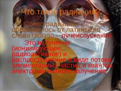 Что такое радиация? Слово радиация образовалось от латинского слова radiatio ...