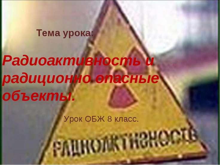 Тема урока: Радиоактивность и радиционно опасные объекты. Урок ОБЖ 8 класс.