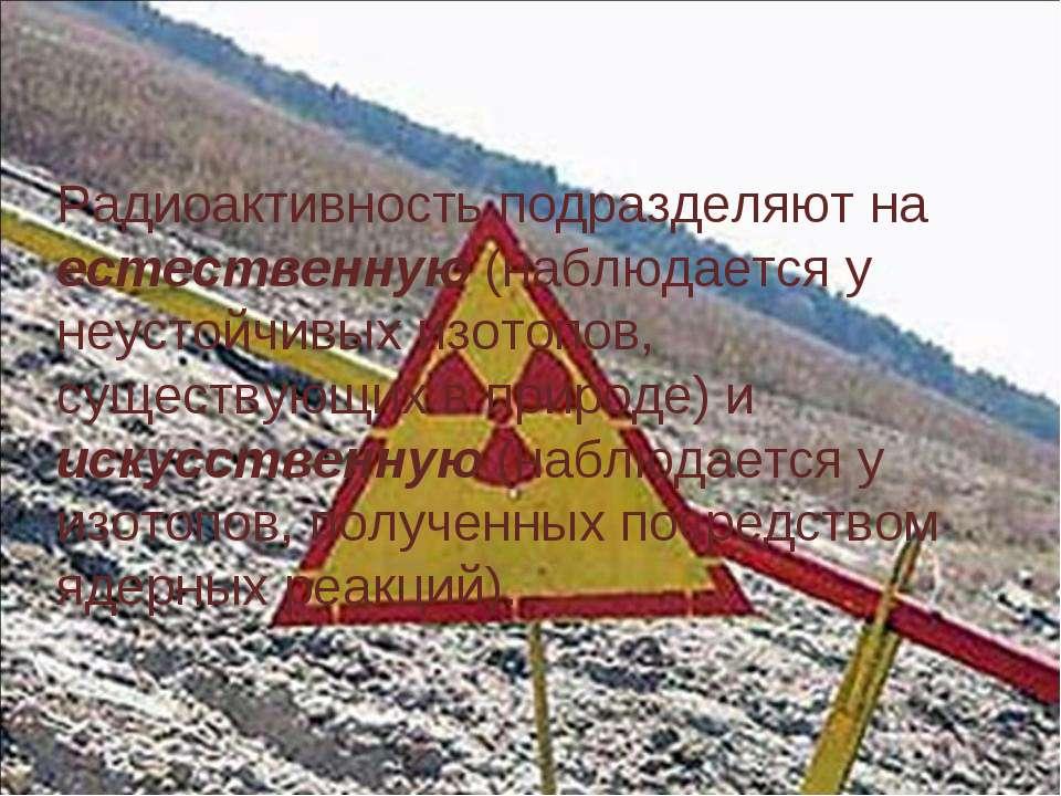 Радиоактивность подразделяют на естественную (наблюдается у неустойчивых изот...