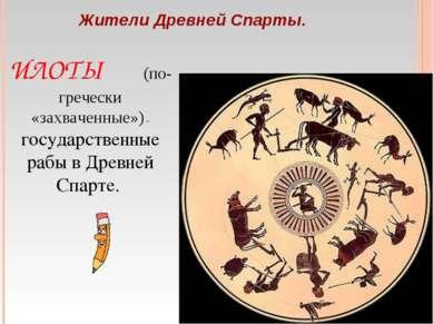 Жители Древней Спарты. ИЛОТЫ (по-гречески «захваченные») – государственные ра...