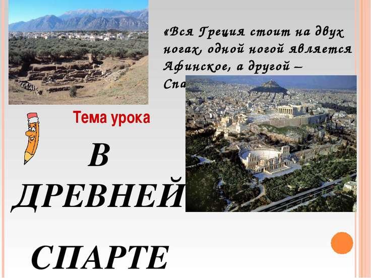Тема урока В ДРЕВНЕЙ СПАРТЕ «Вся Греция стоит на двух ногах, одной ногой явля...