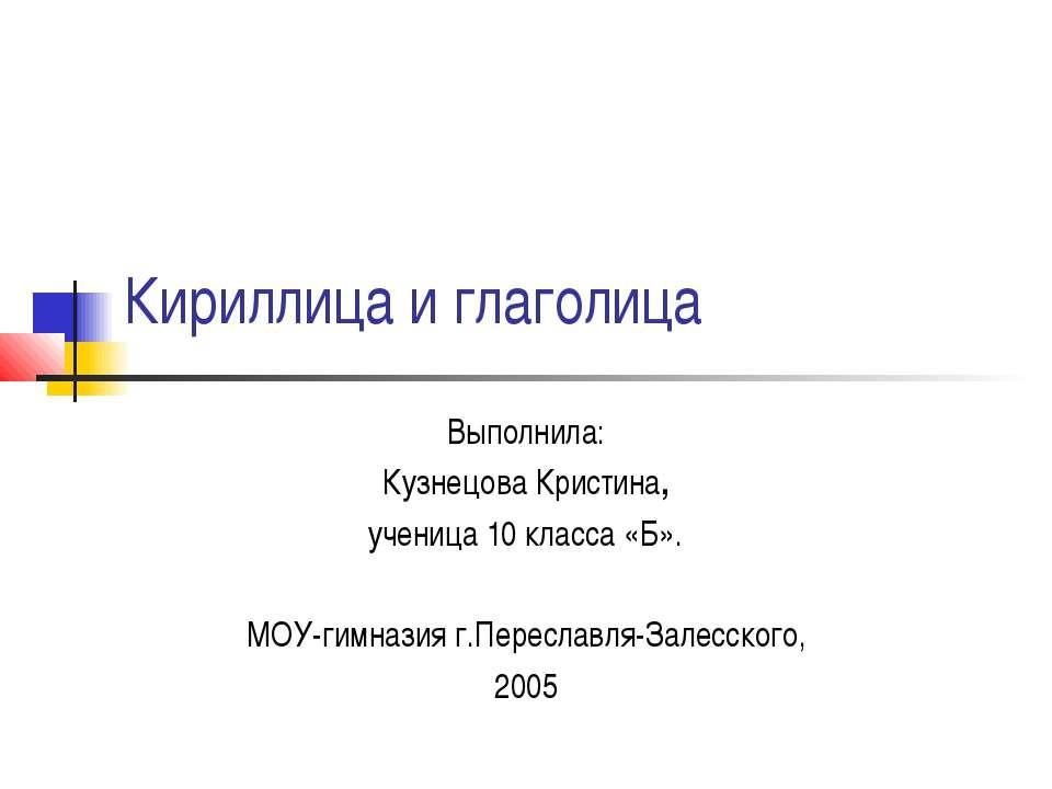 Кириллица и глаголица Выполнила: Кузнецова Кристина, ученица 10 класса «Б». М...