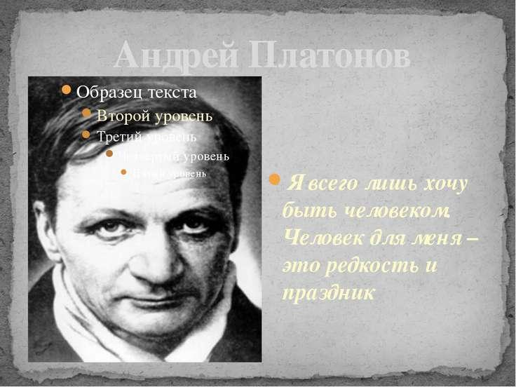 Андрей Платонов Я всего лишь хочу быть человеком. Человек для меня – это редк...