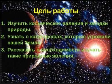 Цель работы Изучить космические явления и загадки природы. Узнать о катастроф...