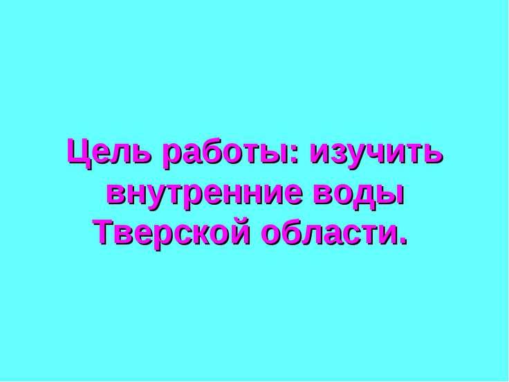 Цель работы: изучить внутренние воды Тверской области.