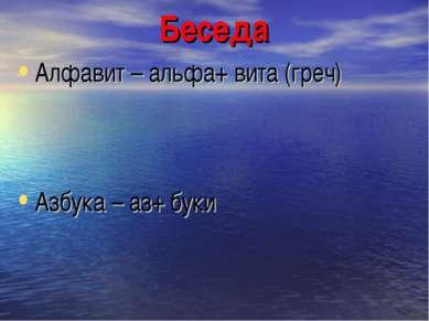 Беседа Алфавит – альфа+ вита (греч) Азбука – аз+ буки