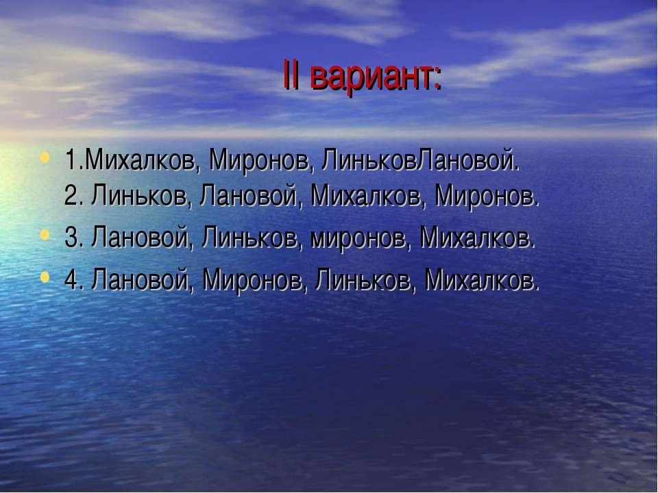 II вариант: 1.Михалков, Миронов, ЛиньковЛановой. 2. Линьков, Лановой, Михалко...