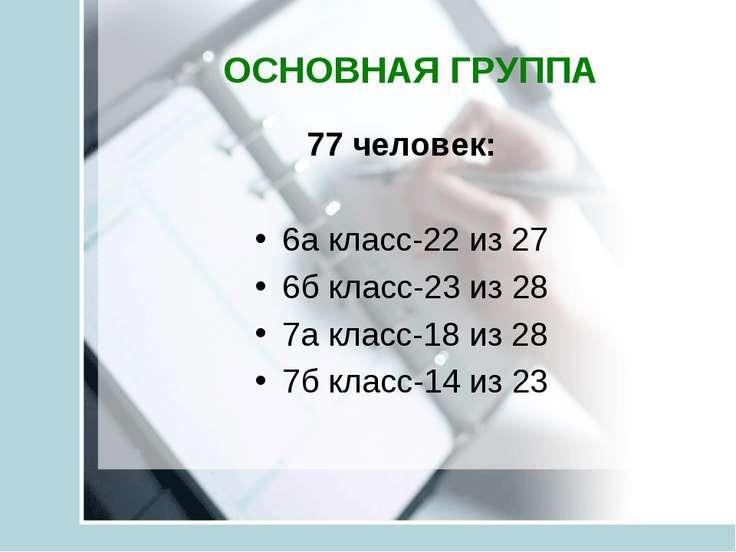 ОСНОВНАЯ ГРУППА 77 человек: 6а класс-22 из 27 6б класс-23 из 28 7а класс-18 и...