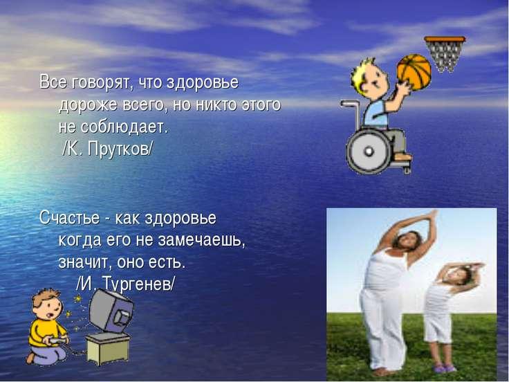 Все говорят, что здоровье дороже всего, но никто этого не соблюдает. /К. Прут...