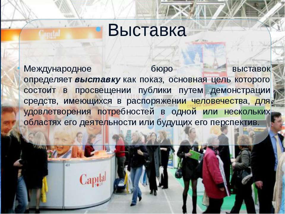 Выставка Международное бюро выставок определяетвыставкукак показ, основная ...