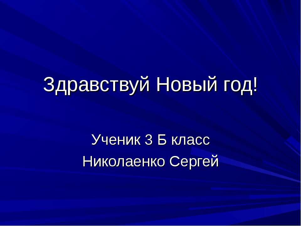 Здравствуй Новый год! Ученик 3 Б класс Николаенко Сергей