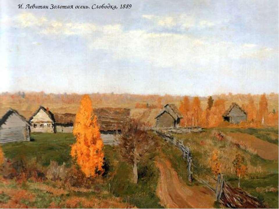 И. Левитан Золотая осень. Слободка, 1889 И. Левитан Золотая осень. Слободка, ...