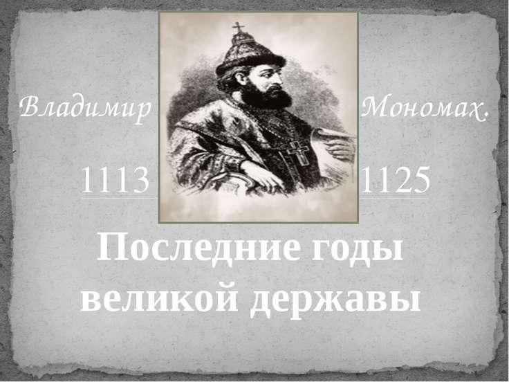 Мономах. Последние годы великой державы 1113 1125 Владимир
