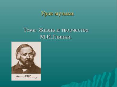 Урок музыки Тема: Жизнь и творчество М.И.Глинки.