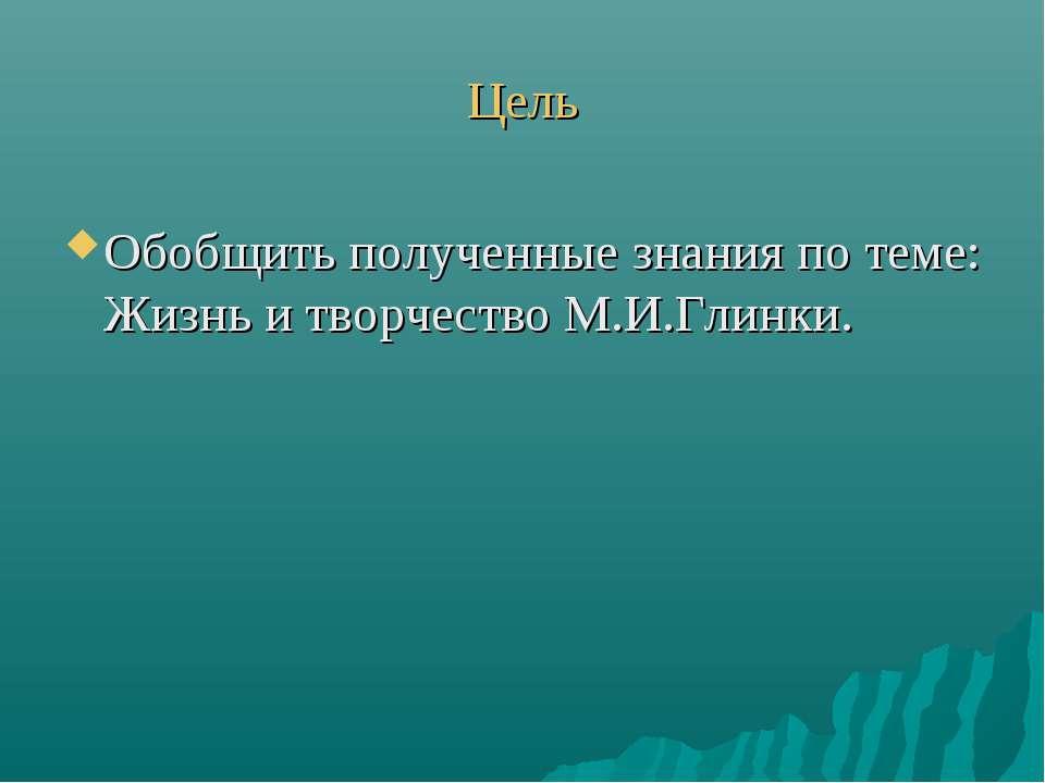 Цель Обобщить полученные знания по теме: Жизнь и творчество М.И.Глинки.