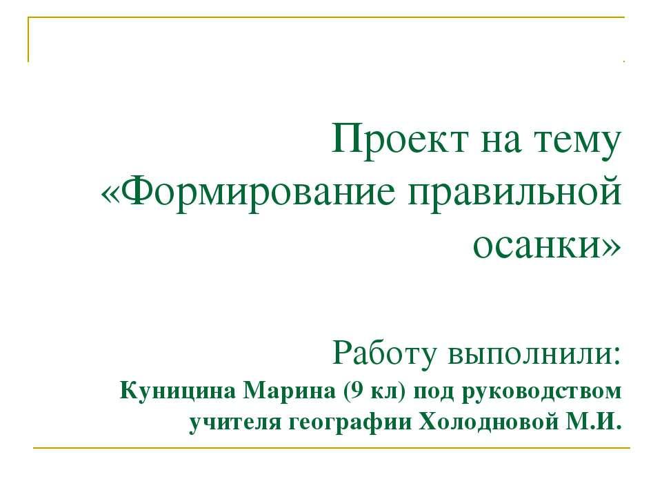 Проект на тему «Формирование правильной осанки» Работу выполнили: Куницина Ма...