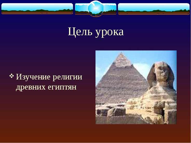 Цель урока Изучение религии древних египтян