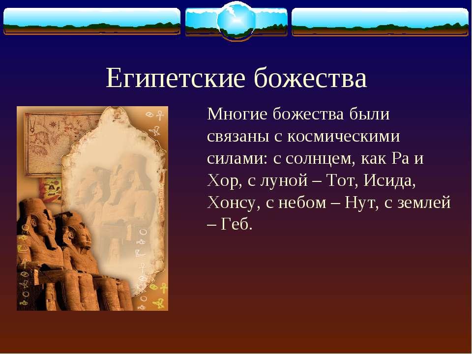 Египетские божества Многие божества были связаны с космическими силами: с сол...