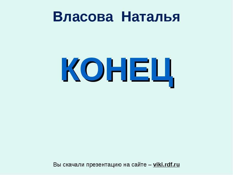КОНЕЦ Власова Наталья Вы скачали презентацию на сайте – viki.rdf.ru