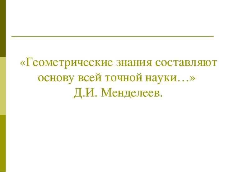 «Геометрические знания составляют основу всей точной науки…» Д.И. Менделеев.