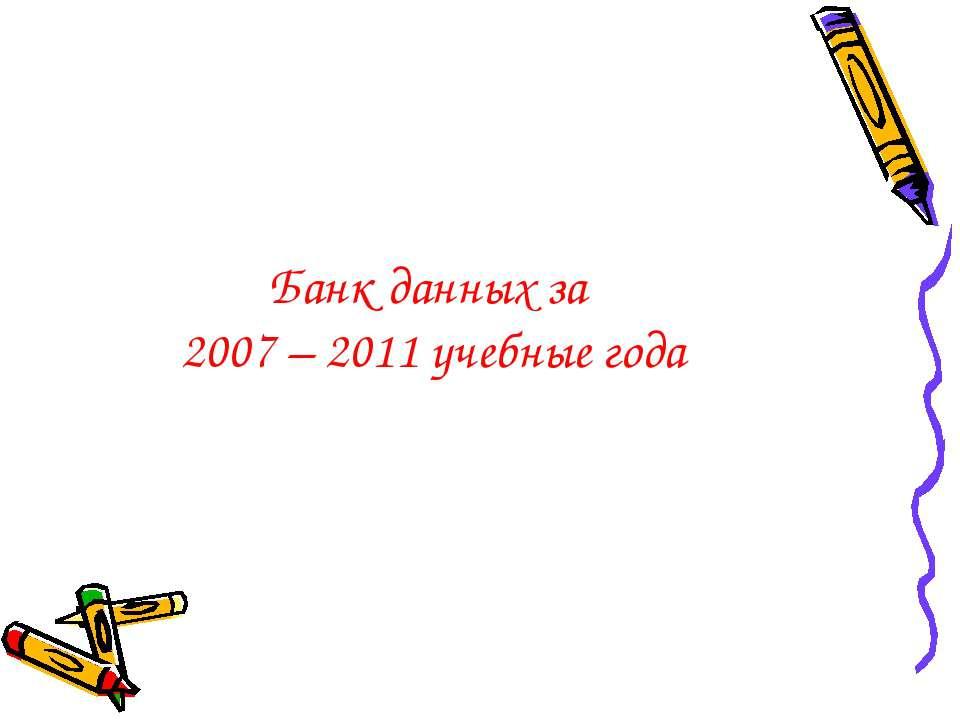 Банк данных за 2007 – 2011 учебные года
