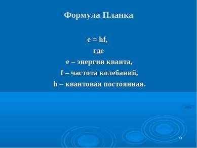 Формула Планка е = hf, где е – энергия кванта, f – частота колебаний, h – ква...
