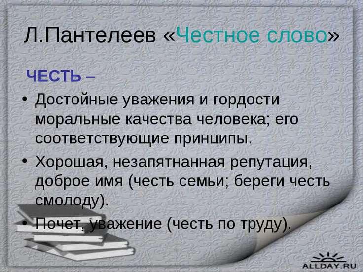 Л.Пантелеев «Честное слово» ЧЕСТЬ – Достойные уважения и гордости моральные к...