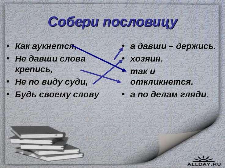 Собери пословицу Как аукнется, Не давши слова крепись, Не по виду суди, Будь ...