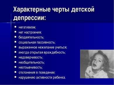 Характерные черты детской депрессии: негативизм; нет настроения; бездеятельно...
