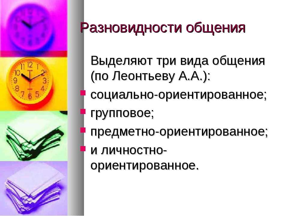 Разновидности общения Выделяют три вида общения (по Леонтьеву А.А.): социальн...