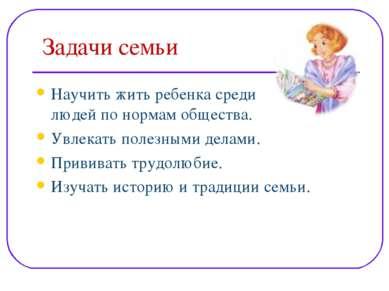 Задачи семьи Научить жить ребенка среди людей по нормам общества. Увлекать по...
