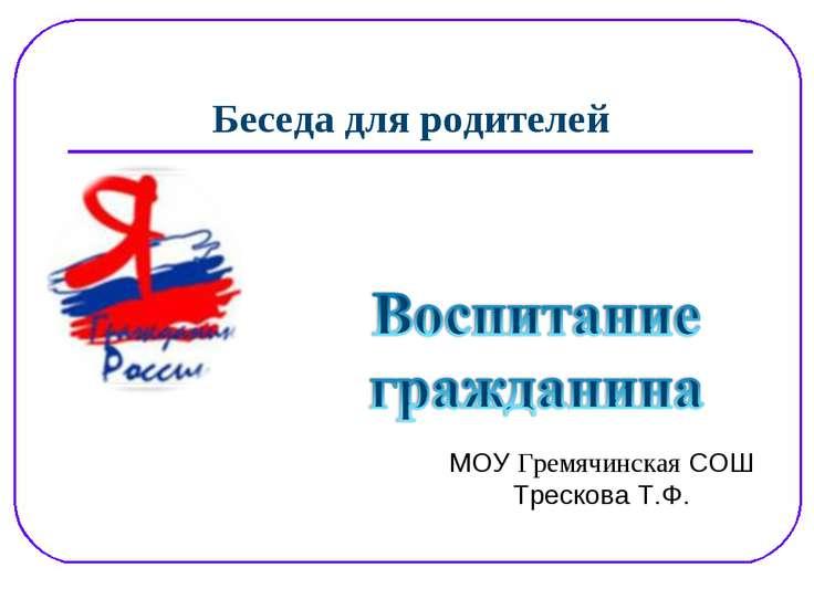 Беседа для родителей МОУ Гремячинская СОШ Трескова Т.Ф.