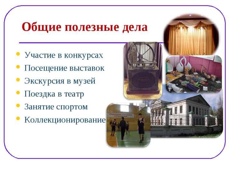 Общие полезные дела Участие в конкурсах Посещение выставок Экскурсия в музей ...
