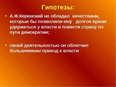 Гипотезы: А.Ф.Керенский не обладал качествами, которые бы позволили ему долго...