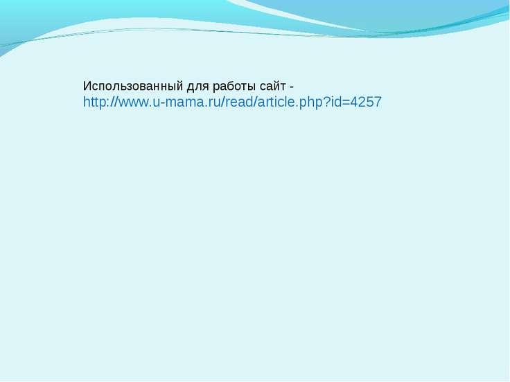 Использованный для работы сайт - http://www.u-mama.ru/read/article.php?id=4257