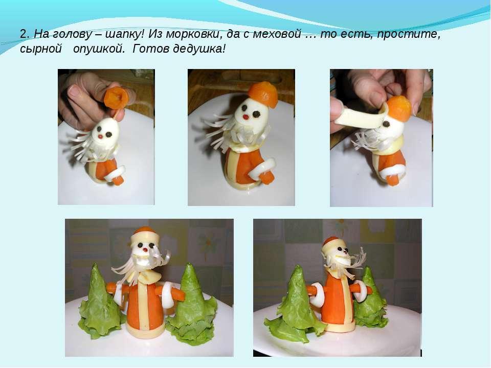 2. На голову – шапку! Из морковки, да с меховой … то есть, простите, сырной о...