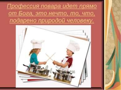 Профессия повара идет прямо от Бога, это нечто, то, что, подарено природой че...