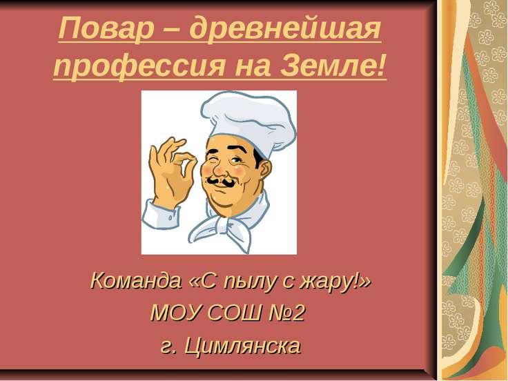 Повар – древнейшая профессия на Земле! Команда «С пылу с жару!» МОУ СОШ №2 г....